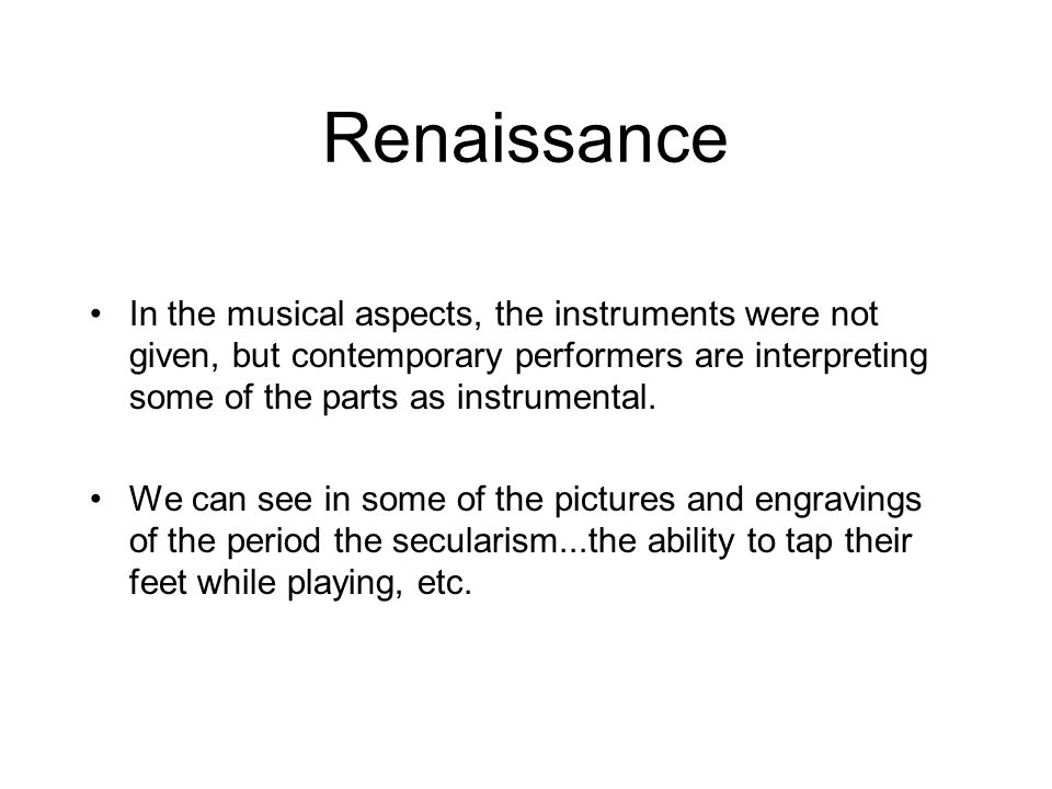 Renaissance In the musical aspects, the instruments were not given, but contemporary performers are interpreting some of the parts as instrumental. We