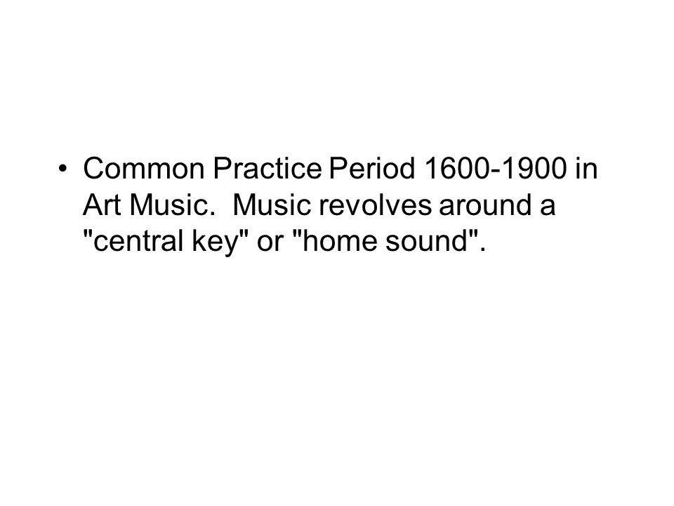 Common Practice Period 1600-1900 in Art Music. Music revolves around a