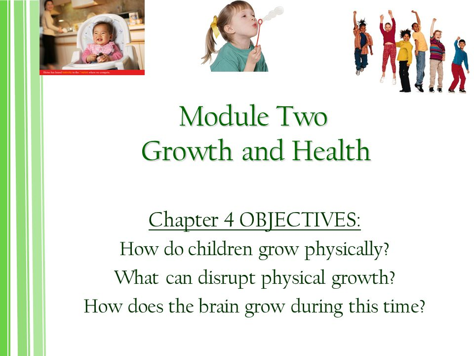 Module Two Growth and Health Chapter 4 OBJECTIVES: How do children grow physically.