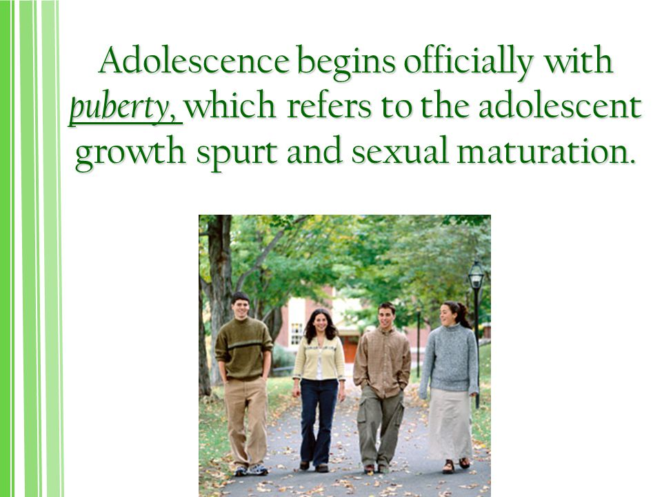 Adolescence begins officially with puberty, which refers to the adolescent growth spurt and sexual maturation.