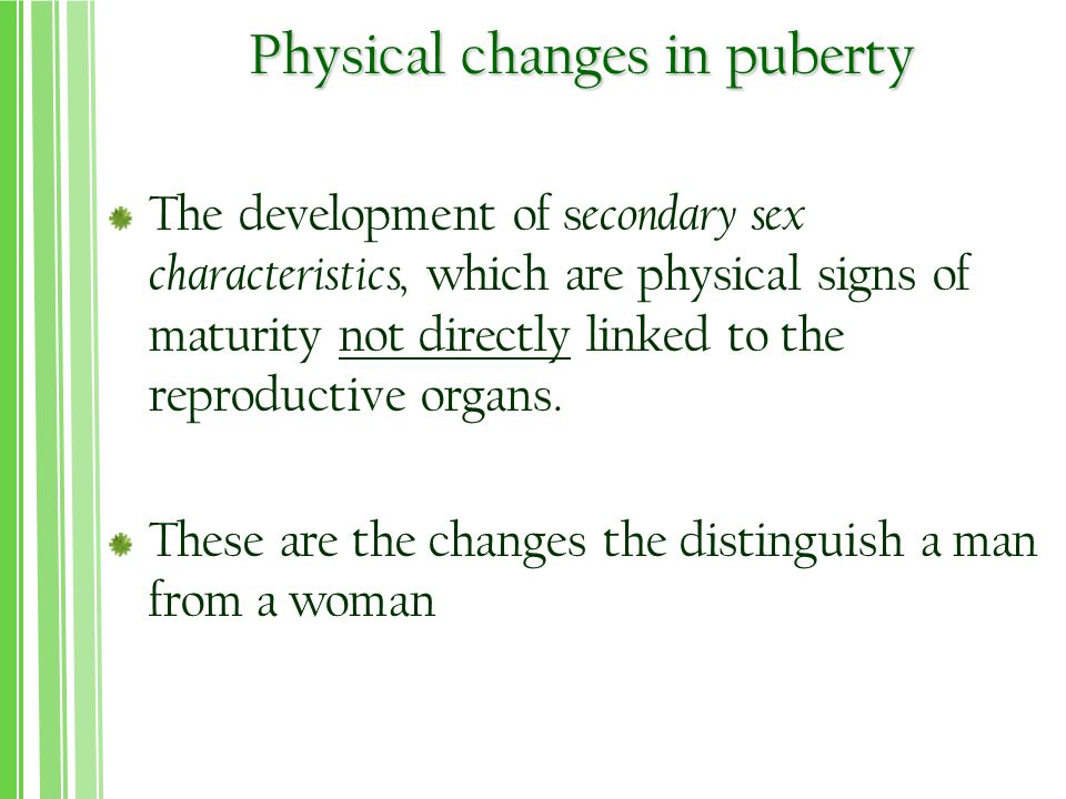Physical changes in puberty The development of s econdary sex characteristics, which are physical signs of maturity not directly linked to the reproductive organs.