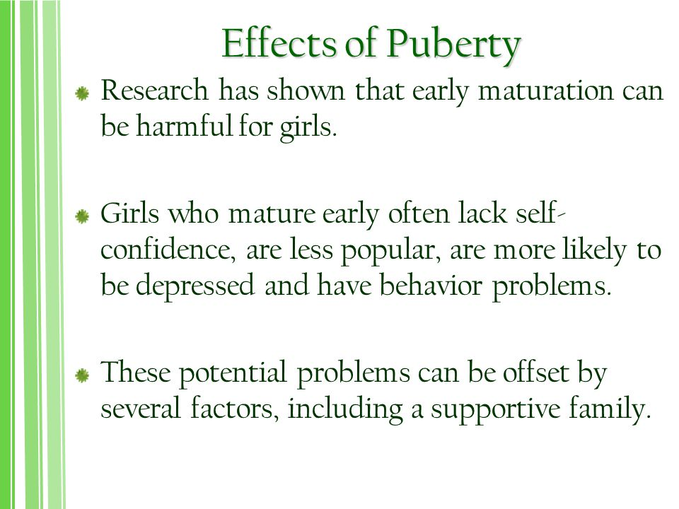 Effects of Puberty Research has shown that early maturation can be harmful for girls.