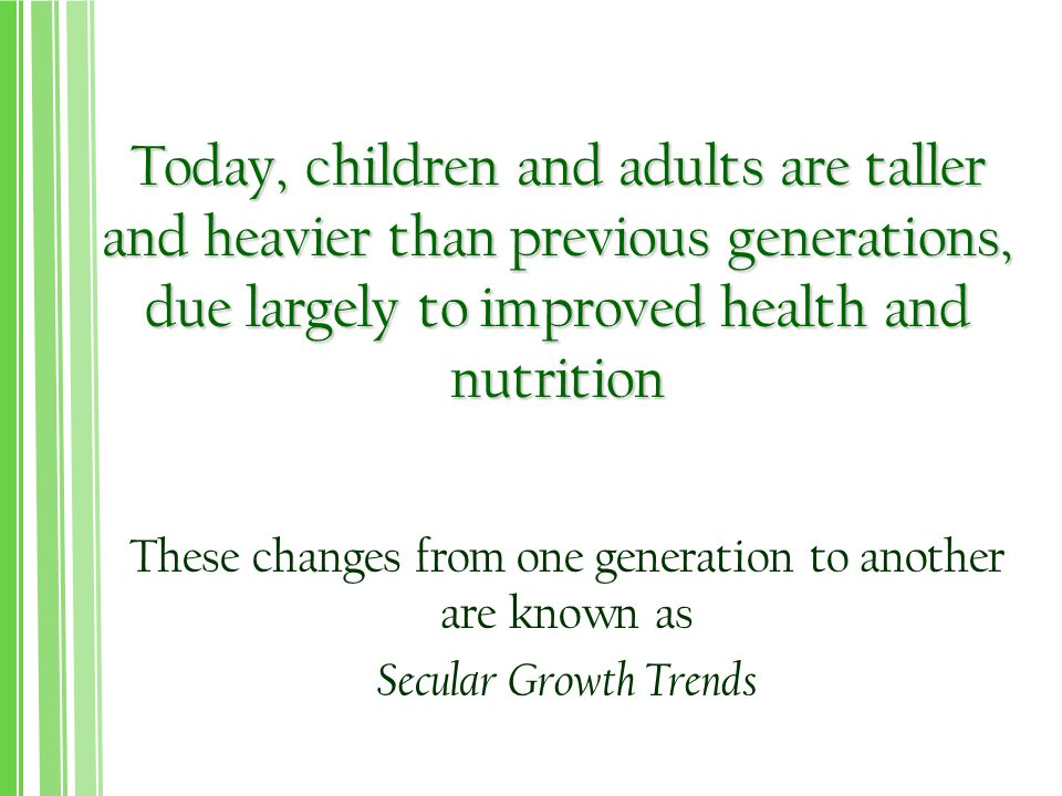 Today, children and adults are taller and heavier than previous generations, due largely to improved health and nutrition These changes from one generation to another are known as Secular Growth Trends