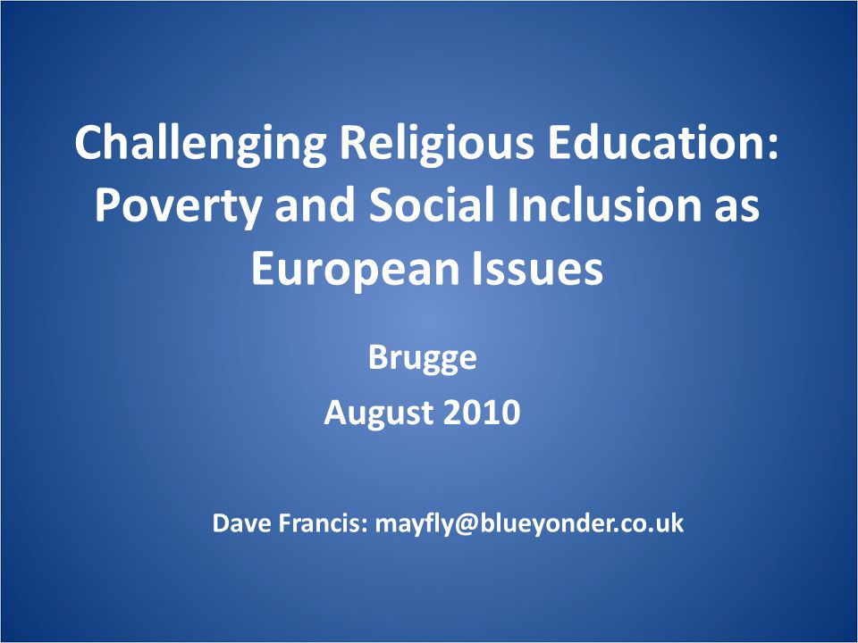 Challenging Religious Education: Poverty and Social Inclusion as European Issues Brugge August 2010 Dave Francis: mayfly@blueyonder.co.uk