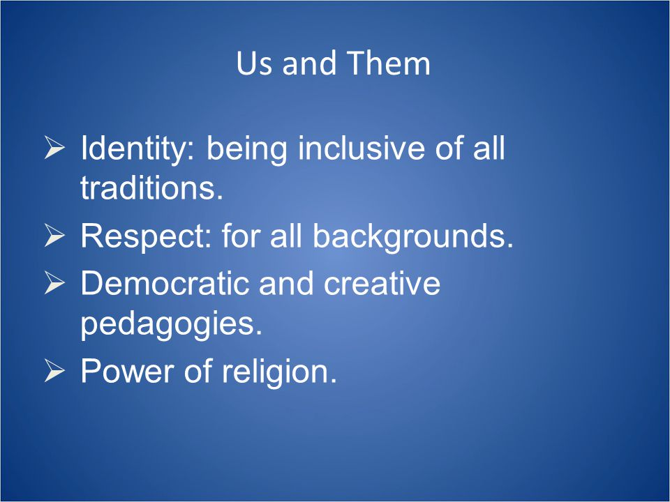 Us and Them  Identity: being inclusive of all traditions.  Respect: for all backgrounds.  Democratic and creative pedagogies.  Power of religion.