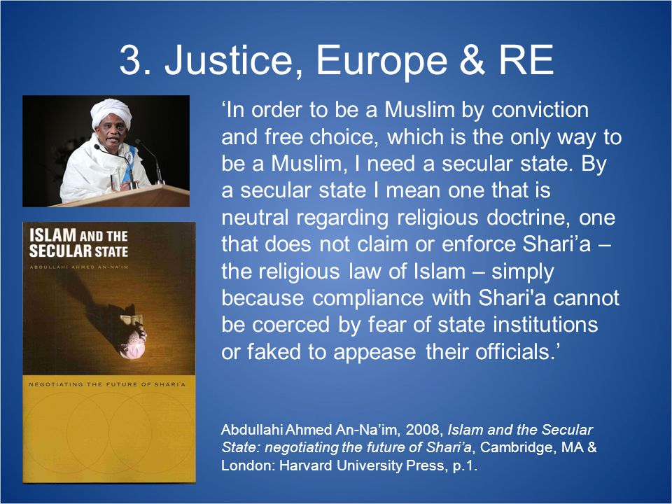 3. Justice, Europe & RE Abdullahi Ahmed An-Na'im, 2008, Islam and the Secular State: negotiating the future of Shari'a, Cambridge, MA & London: Harvar