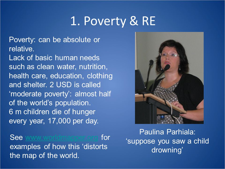 Poverty & RE: raising issues in the classroom  Varieties of Poverty: physical, spiritual, moral, social and cultural; poverty of ambition and expectation; access to IT; power and experience;  Climate change, land reform, economic inequalities, down-shifting, population growth;  The well-being and rights of fragile states and individuals: listening to their voices;  Religions: part of the problem or part of the solution?