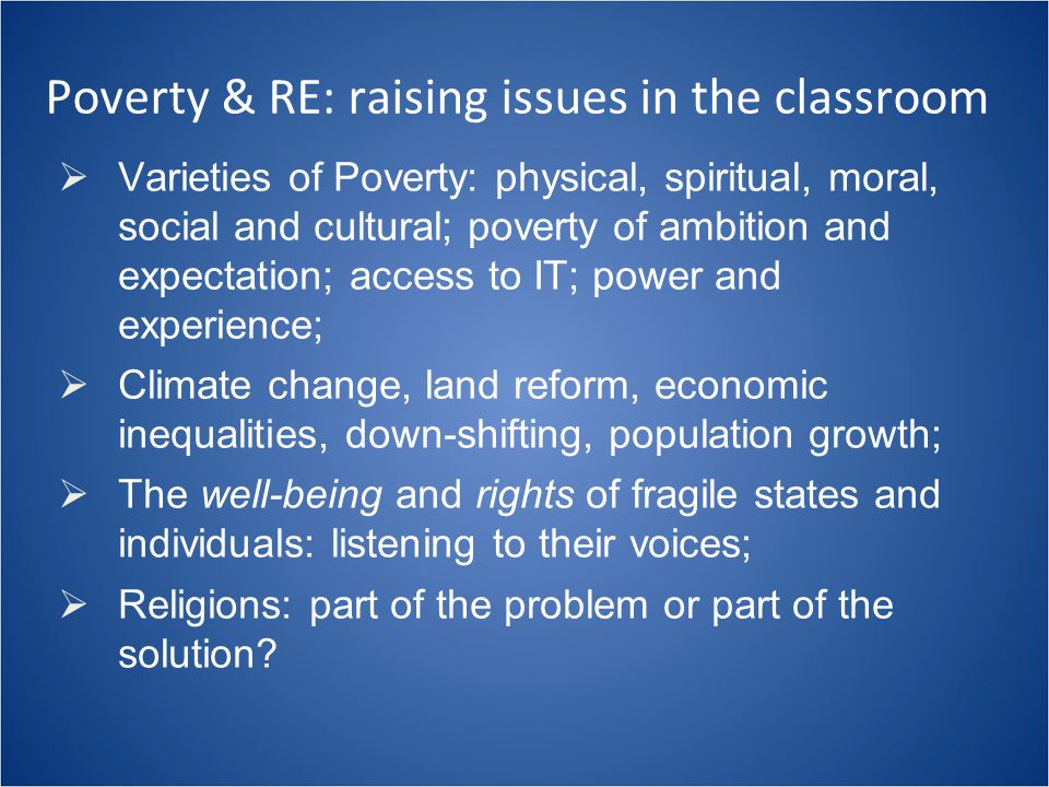 Poverty & RE: raising issues in the classroom  Varieties of Poverty: physical, spiritual, moral, social and cultural; poverty of ambition and expecta