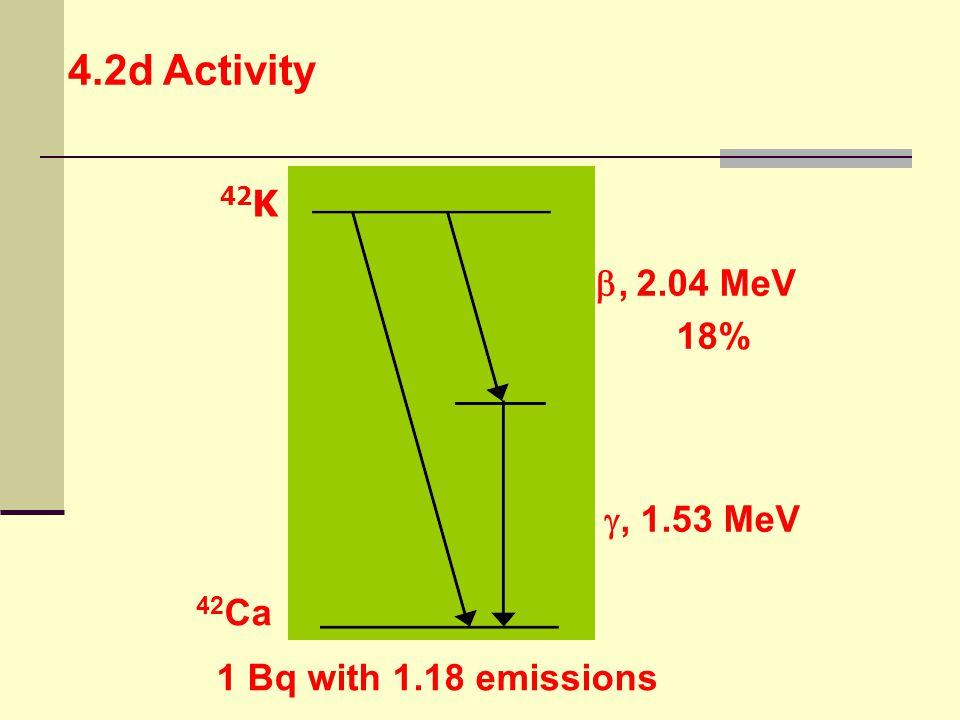 1 Bq with 1.18 emissions 42 K 42 Ca , 2.04 MeV 18% , 1.53 MeV 4.2d Activity
