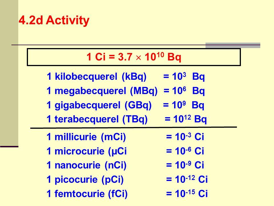 1 kilobecquerel (kBq) = 10 3 Bq 1 megabecquerel (MBq) = 10 6 Bq 1 gigabecquerel (GBq) = 10 9 Bq 1 terabecquerel (TBq) = 10 12 Bq 1 millicurie (mCi) =