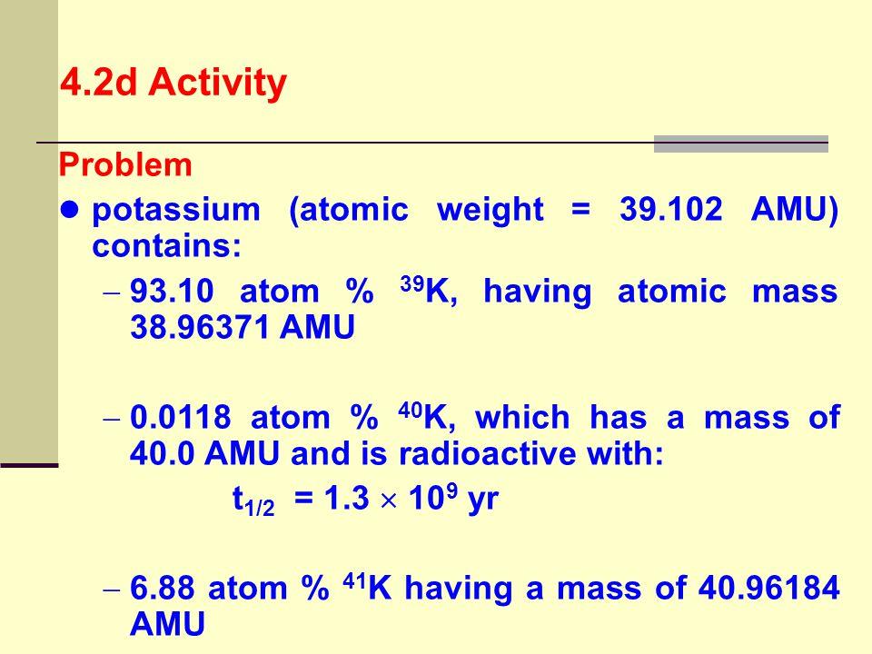 Problem potassium (atomic weight = 39.102 AMU) contains:  93.10 atom % 39 K, having atomic mass 38.96371 AMU  0.0118 atom % 40 K, which has a mass o