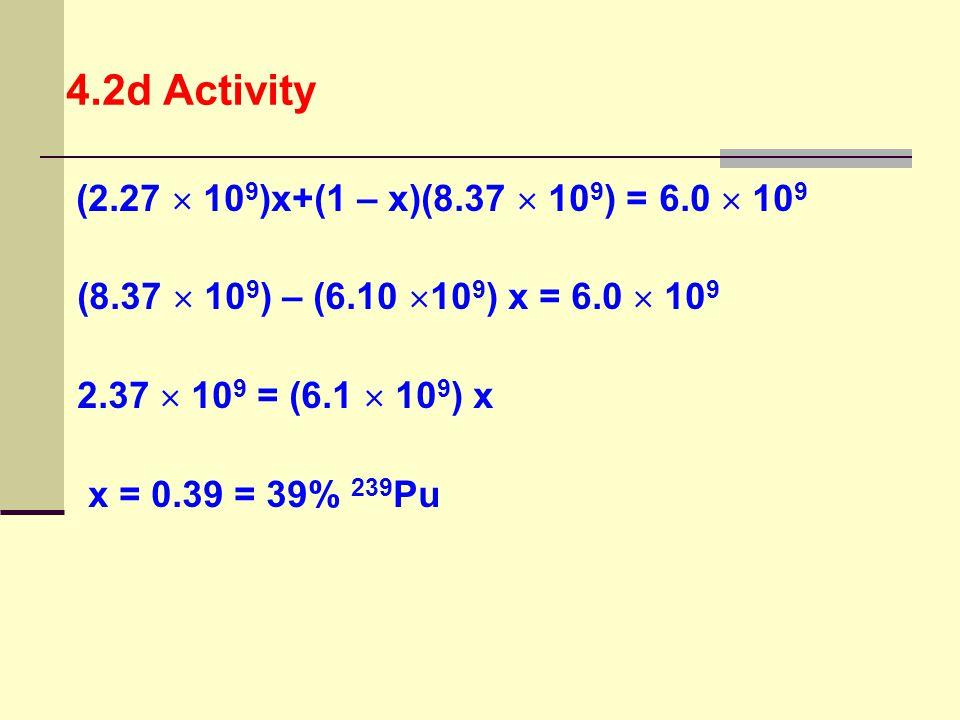 (2.27  10 9 )x+(1 – x)(8.37  10 9 ) = 6.0  10 9 (8.37  10 9 ) – (6.10  10 9 ) x = 6.0  10 9 2.37  10 9 = (6.1  10 9 ) x x = 0.39 = 39% 239 Pu
