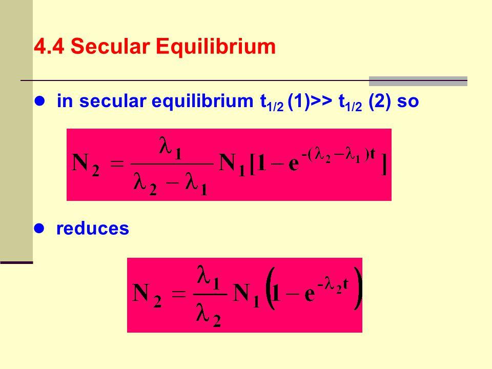 4.4 Secular Equilibrium in secular equilibrium t 1/2 (1)>> t 1/2 (2) so reduces