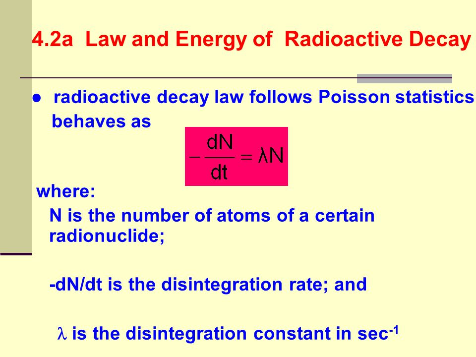 4.2a Law and Energy of Radioactive Decay law of radioactive decay describes the kinetics of a reaction Where A is the mother radionuclide; B is the daughter nuclide; X is the emitted particle; and  E is the energy set free by the decay process (also known as Q-value)