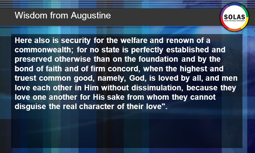 Wisdom from Augustine Here also is security for the welfare and renown of a commonwealth; for no state is perfectly established and preserved otherwise than on the foundation and by the bond of faith and of firm concord, when the highest and truest common good, namely, God, is loved by all, and men love each other in Him without dissimulation, because they love one another for His sake from whom they cannot disguise the real character of their love .