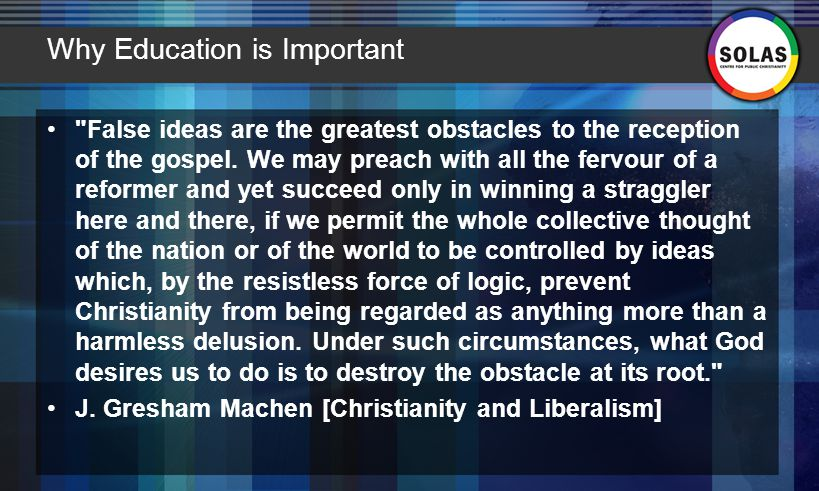 Why Education is Important False ideas are the greatest obstacles to the reception of the gospel.