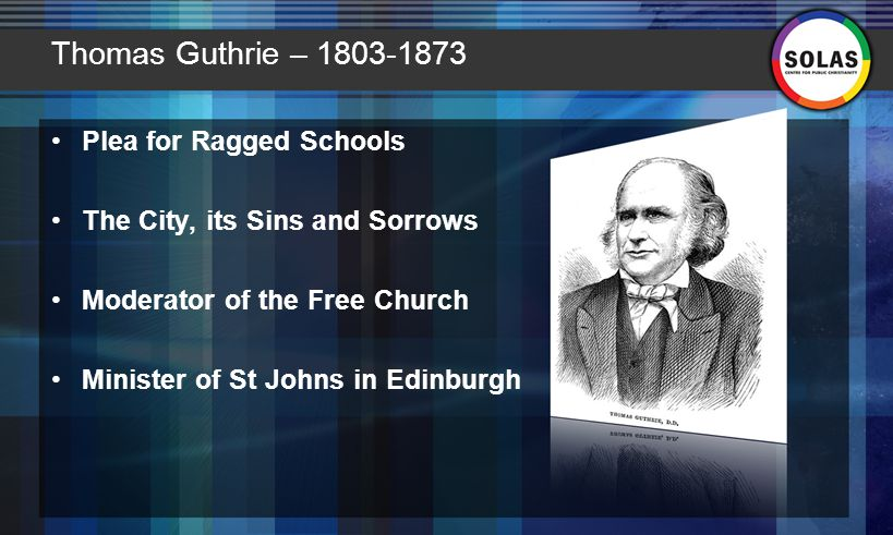 Thomas Guthrie – 1803-1873 Plea for Ragged Schools The City, its Sins and Sorrows Moderator of the Free Church Minister of St Johns in Edinburgh