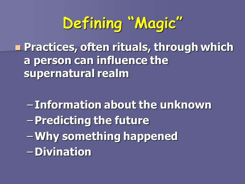 Defining Magic Practices, often rituals, through which a person can influence the supernatural realm Practices, often rituals, through which a person can influence the supernatural realm –Information about the unknown –Predicting the future –Why something happened –Divination