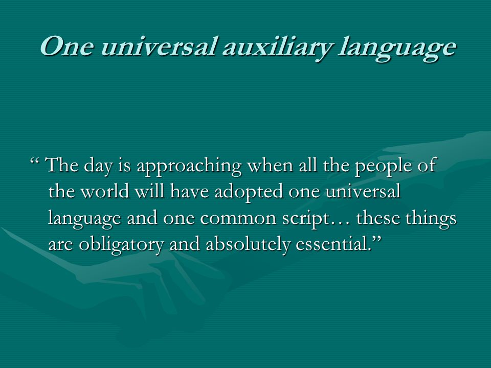"One universal auxiliary language "" The day is approaching when all the people of the world will have adopted one universal language and one common scr"