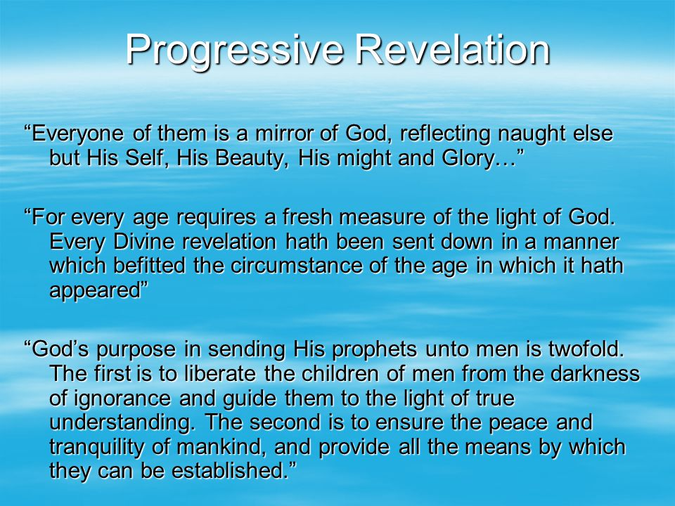 "Progressive Revelation ""Everyone of them is a mirror of God, reflecting naught else but His Self, His Beauty, His might and Glory…"" ""For every age req"