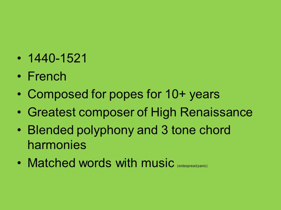 1440-1521 French Composed for popes for 10+ years Greatest composer of High Renaissance Blended polyphony and 3 tone chord harmonies Matched words wit