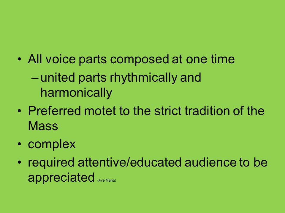 All voice parts composed at one time –united parts rhythmically and harmonically Preferred motet to the strict tradition of the Mass complex required