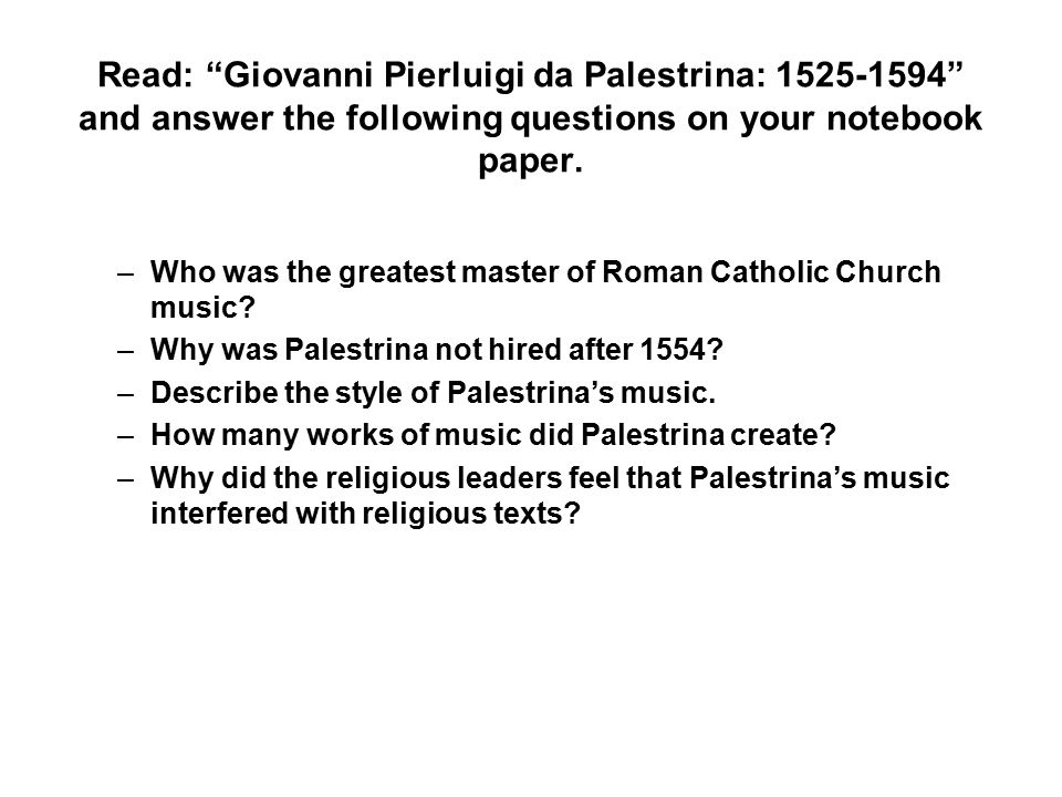 """Read: """"Giovanni Pierluigi da Palestrina: 1525-1594"""" and answer the following questions on your notebook paper. –Who was the greatest master of Roman C"""