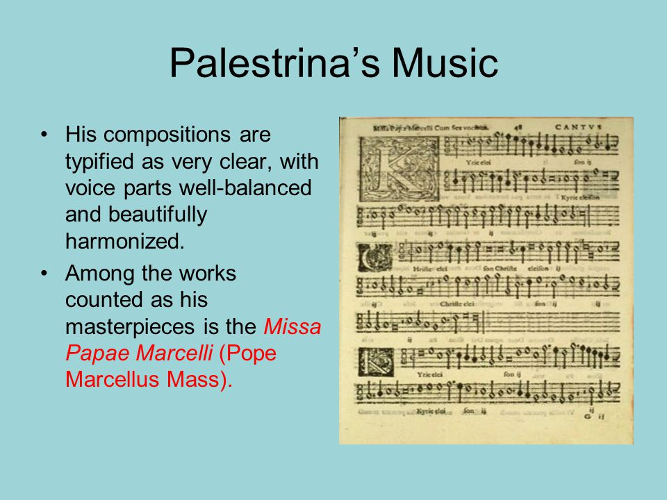 Palestrina's Music His compositions are typified as very clear, with voice parts well-balanced and beautifully harmonized. Among the works counted as
