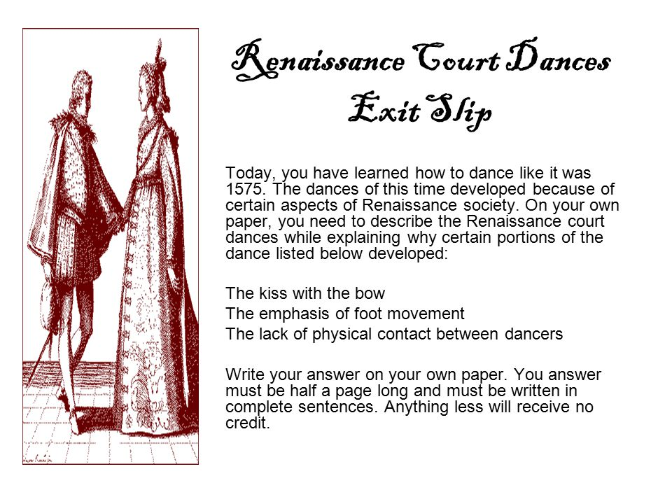 Renaissance Court Dances Exit Slip Today, you have learned how to dance like it was 1575. The dances of this time developed because of certain aspects