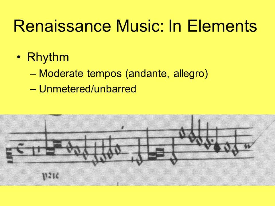 Renaissance Music: In Elements Rhythm –Moderate tempos (andante, allegro) –Unmetered/unbarred