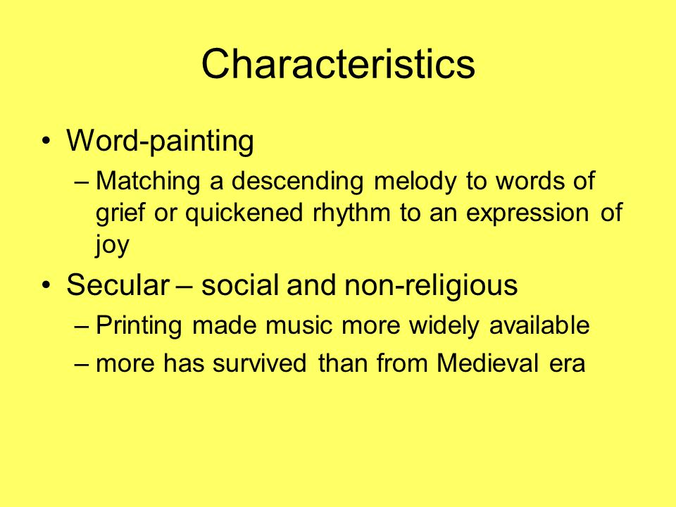 Characteristics Word-painting –Matching a descending melody to words of grief or quickened rhythm to an expression of joy Secular – social and non-rel