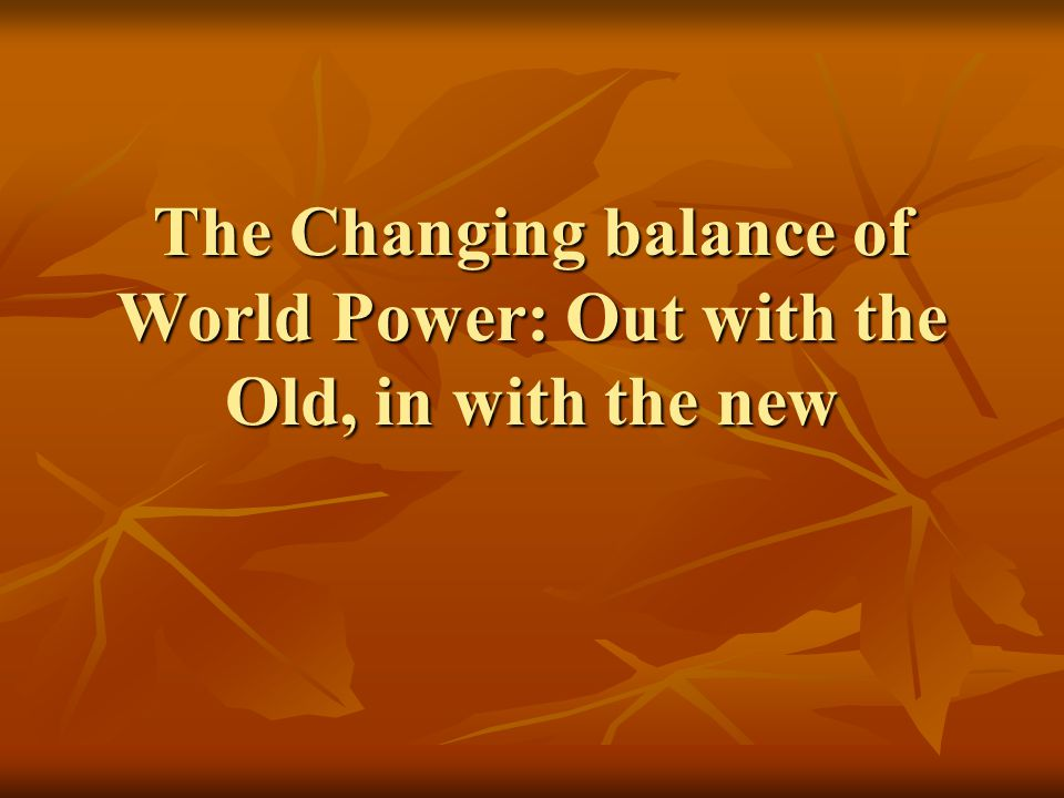 The Changing balance of World Power: Out with the Old, in with the new