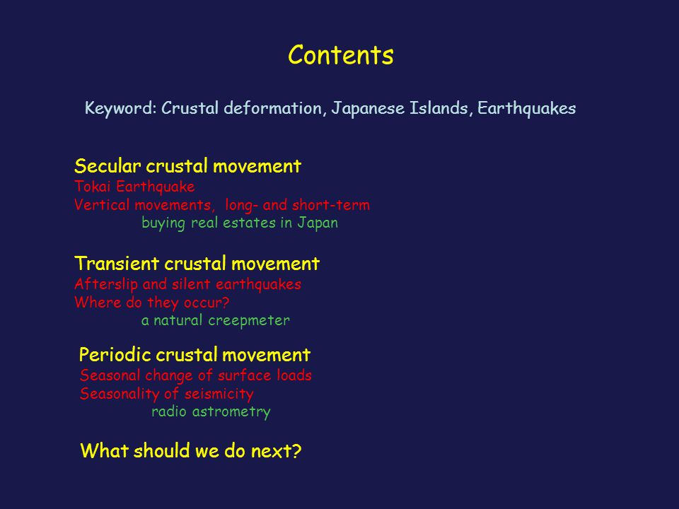 Contents Keyword: Crustal deformation, Japanese Islands, Earthquakes Secular crustal movement Tokai Earthquake Vertical movements, long- and short-term buying real estates in Japan Transient crustal movement Afterslip and silent earthquakes Where do they occur.