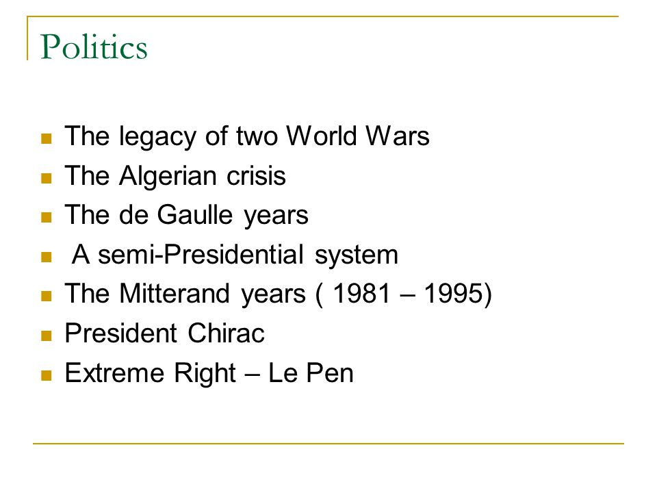 Politics The legacy of two World Wars The Algerian crisis The de Gaulle years A semi-Presidential system The Mitterand years ( 1981 – 1995) President Chirac Extreme Right – Le Pen
