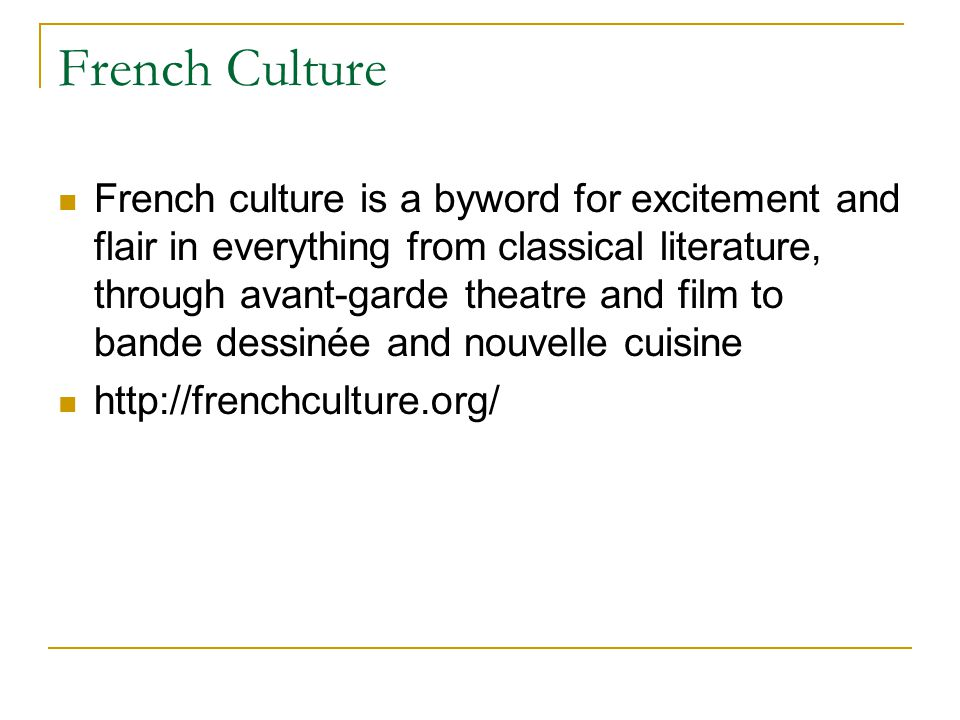 French Culture French culture is a byword for excitement and flair in everything from classical literature, through avant-garde theatre and film to bande dessinée and nouvelle cuisine http://frenchculture.org/