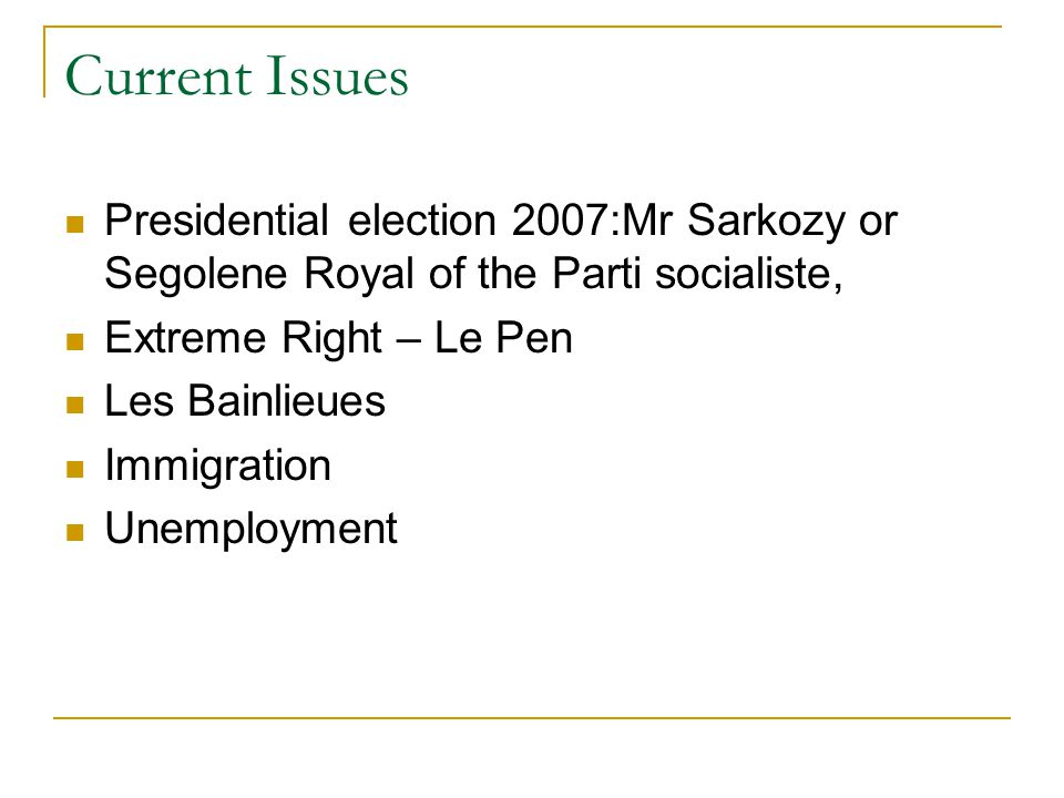 Current Issues Presidential election 2007:Mr Sarkozy or Segolene Royal of the Parti socialiste, Extreme Right – Le Pen Les Bainlieues Immigration Unemployment