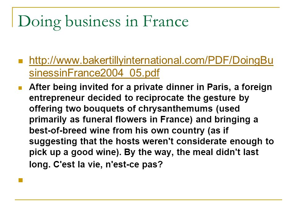 Doing business in France http://www.bakertillyinternational.com/PDF/DoingBu sinessinFrance2004_05.pdf http://www.bakertillyinternational.com/PDF/DoingBu sinessinFrance2004_05.pdf After being invited for a private dinner in Paris, a foreign entrepreneur decided to reciprocate the gesture by offering two bouquets of chrysanthemums (used primarily as funeral flowers in France) and bringing a best-of-breed wine from his own country (as if suggesting that the hosts weren t considerate enough to pick up a good wine).