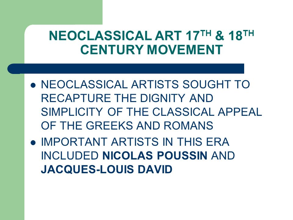 NEOCLASSICAL ART 17 TH & 18 TH CENTURY MOVEMENT NEOCLASSICAL ARTISTS SOUGHT TO RECAPTURE THE DIGNITY AND SIMPLICITY OF THE CLASSICAL APPEAL OF THE GRE