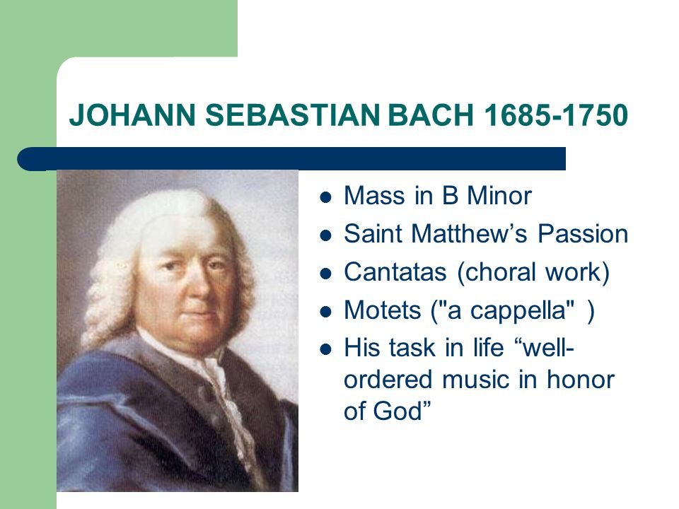 JOHANN SEBASTIAN BACH 1685-1750 Mass in B Minor Saint Matthew's Passion Cantatas (choral work) Motets (