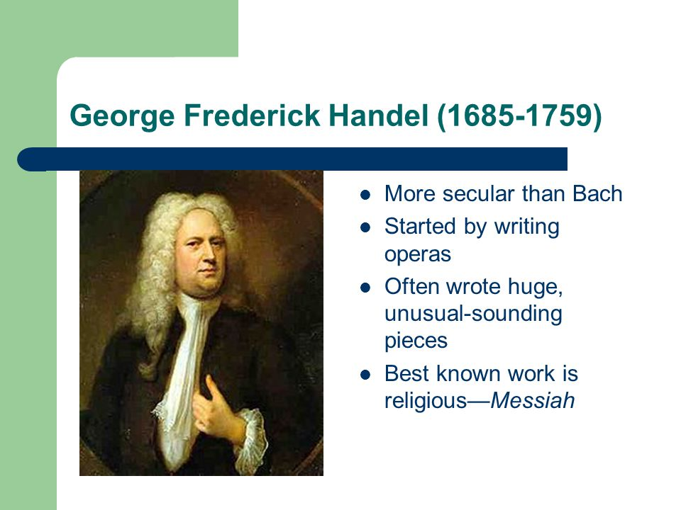 George Frederick Handel (1685-1759) More secular than Bach Started by writing operas Often wrote huge, unusual-sounding pieces Best known work is reli
