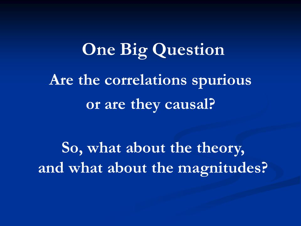 One Big Question Are the correlations spurious or are they causal.