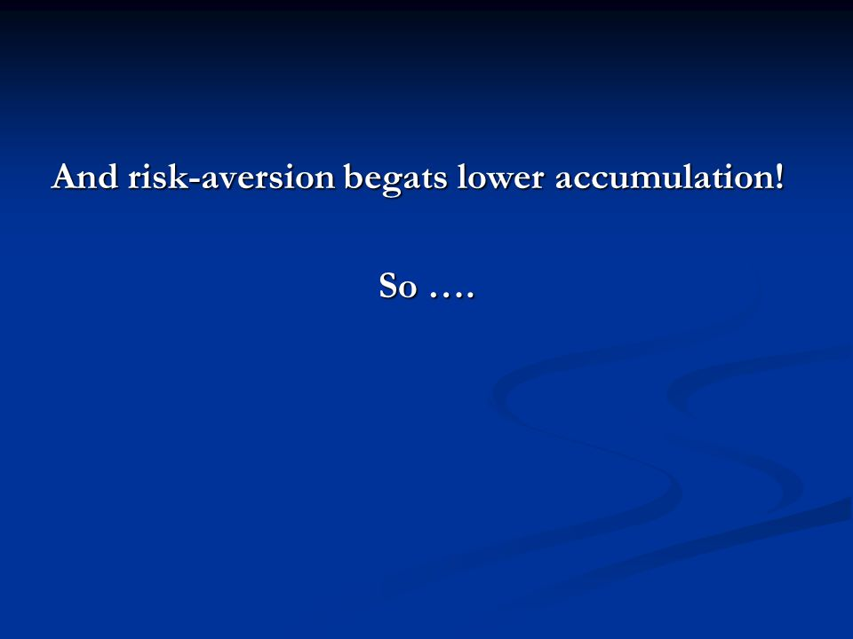 And risk-aversion begats lower accumulation! So ….