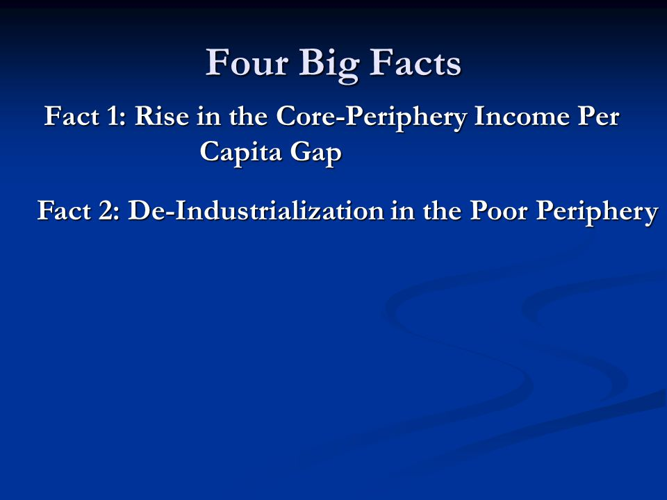 Four Big Facts Fact 1: Rise in the Core-Periphery Income Per Capita Gap Fact 1: Rise in the Core-Periphery Income Per Capita Gap Fact 2: De-Industrialization in the Poor Periphery Fact 2: De-Industrialization in the Poor Periphery