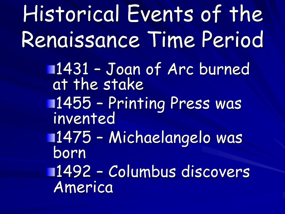 Historical Events of the Renaissance Time Period 1431 – Joan of Arc burned at the stake 1455 – Printing Press was invented 1475 – Michaelangelo was born 1492 – Columbus discovers America