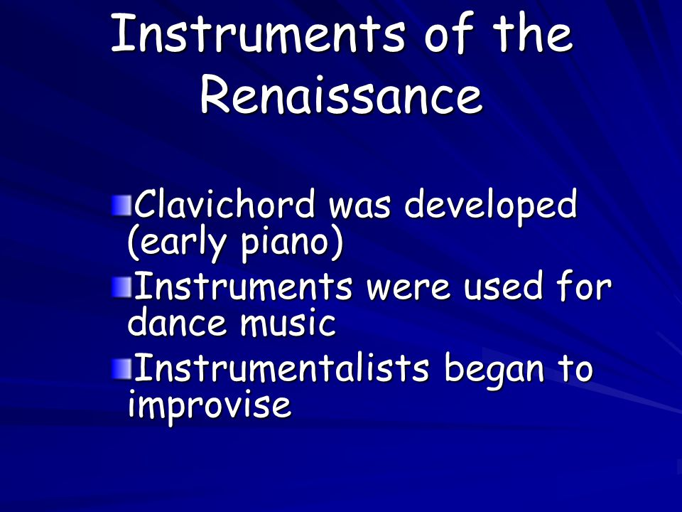 Instruments of the Renaissance Clavichord was developed (early piano) Instruments were used for dance music Instrumentalists began to improvise