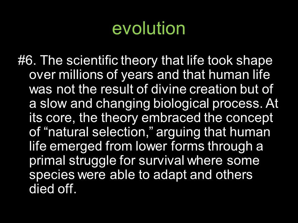 evolution #6. The scientific theory that life took shape over millions of years and that human life was not the result of divine creation but of a slo