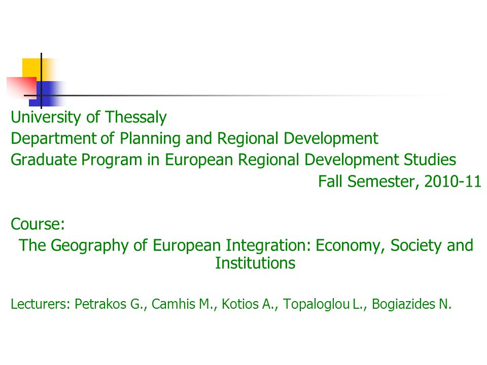 University of Thessaly Department of Planning and Regional Development Graduate Program in European Regional Development Studies Fall Semester, 2010-11 Course: The Geography of European Integration: Economy, Society and Institutions Lecturers: Petrakos G., Camhis M., Kotios A., Topaloglou L., Bogiazides N.
