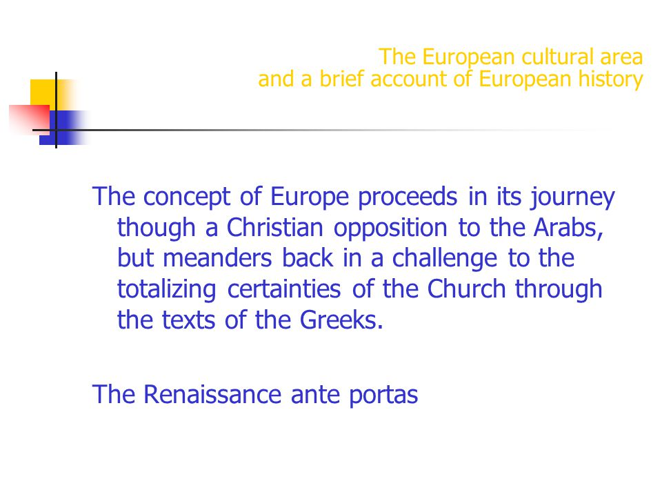 The European cultural area and a brief account of European history The concept of Europe proceeds in its journey though a Christian opposition to the Arabs, but meanders back in a challenge to the totalizing certainties of the Church through the texts of the Greeks.