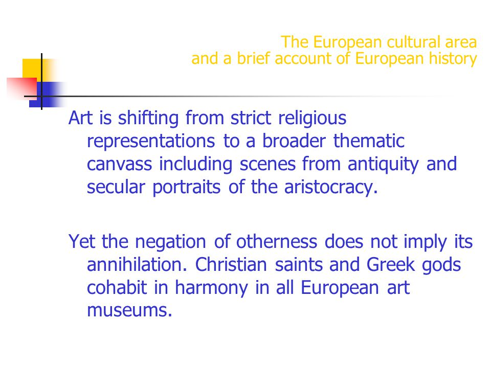 The European cultural area and a brief account of European history Art is shifting from strict religious representations to a broader thematic canvass including scenes from antiquity and secular portraits of the aristocracy.