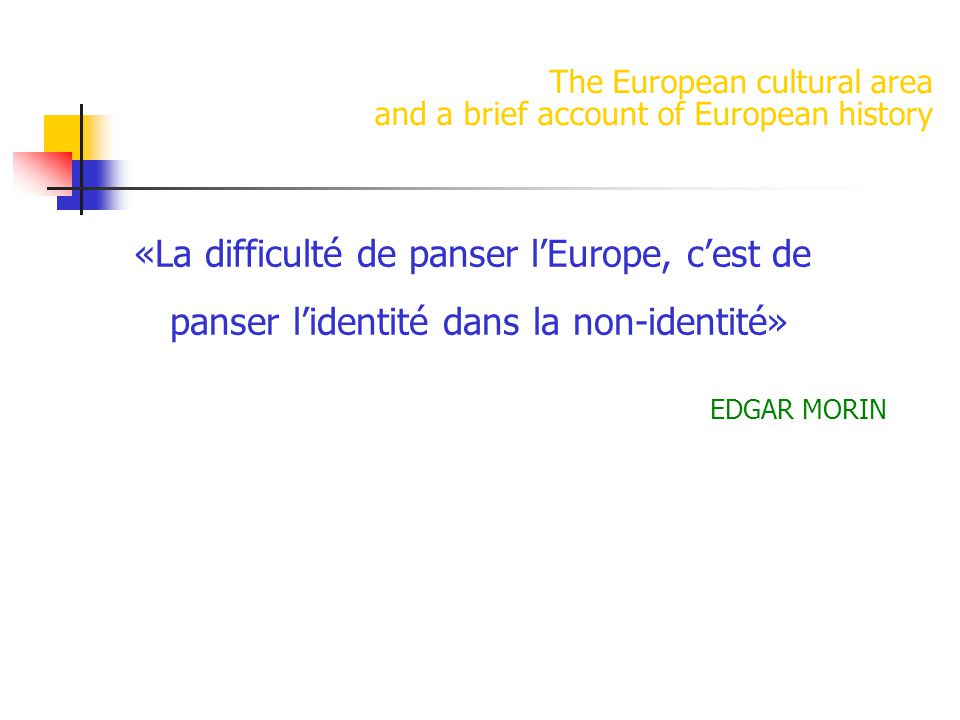 The European cultural area and a brief account of European history «La difficulté de panser l'Europe, c'est de panser l'identité dans la non-identité» EDGAR MORIN
